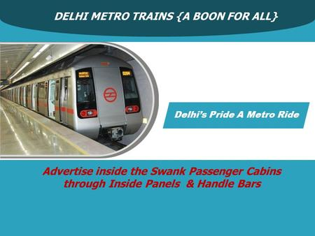 DELHI METRO TRAINS {A BOON FOR ALL} Advertise inside the Swank Passenger Cabins through Inside Panels & Handle Bars Delhi's Pride A Metro Ride.