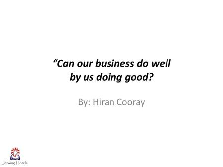 """Can our business do well by us doing good? By: Hiran Cooray."