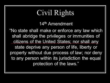 "Civil Rights 14 th Amendment ""No state shall make or enforce any law which shall abridge the privileges or immunities of citizens of the United States;"