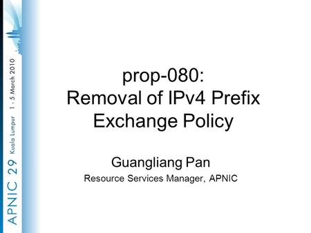 Prop-080: Removal of IPv4 Prefix Exchange Policy Guangliang Pan Resource Services Manager, APNIC.