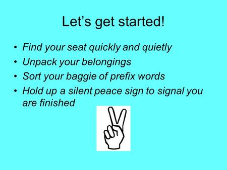 Let's get started! Find your seat quickly and quietly Unpack your belongings Sort your baggie of prefix words Hold up a silent peace sign to signal you.