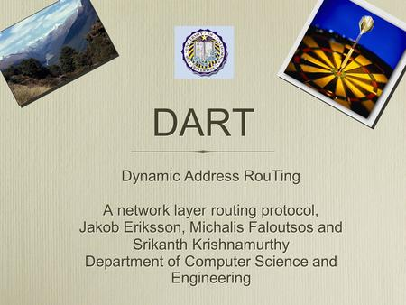 DART Dynamic Address RouTing A network layer routing protocol, Jakob Eriksson, Michalis Faloutsos and Srikanth Krishnamurthy Department of Computer Science.