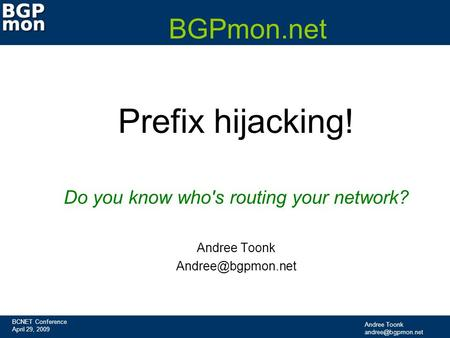 BCNET Conference April 29, 2009 Andree Toonk BGPmon.net Prefix hijacking! Do you know who's routing your network? Andree Toonk