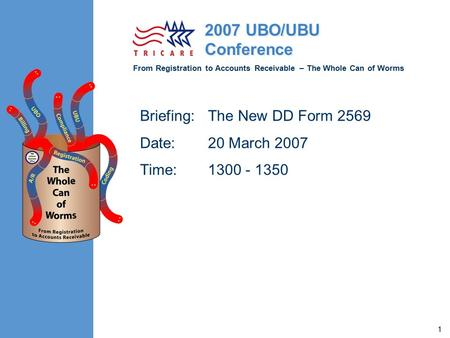From Registration to Accounts Receivable – The Whole Can of Worms 2007 UBO/UBU Conference 1 Briefing:The New DD Form 2569 Date:20 March 2007 Time:1300.