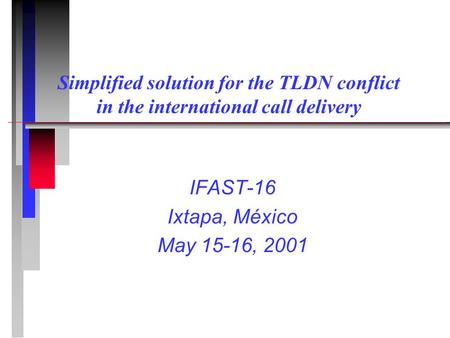 Simplified solution for the TLDN conflict in the international call delivery IFAST-16 Ixtapa, México May 15-16, 2001.