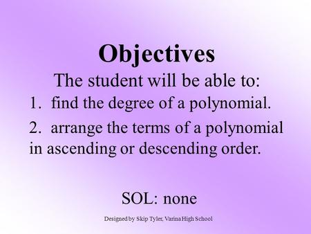 Objectives The student will be able to: 1. find the degree of a polynomial. 2. arrange the terms of a polynomial in ascending or descending order. SOL: