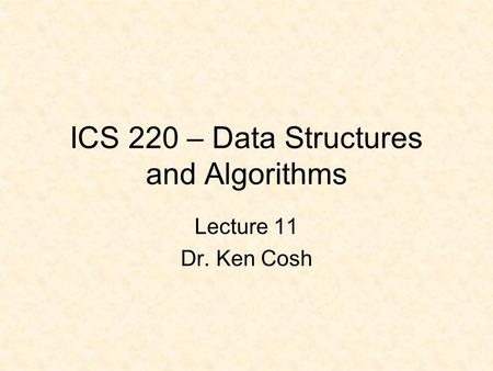 ICS 220 – Data Structures and Algorithms Lecture 11 Dr. Ken Cosh.