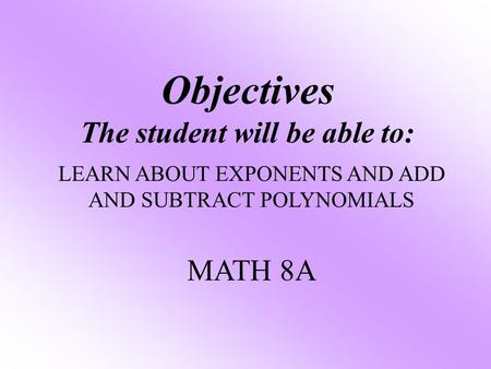 Objectives The student will be able to: LEARN ABOUT EXPONENTS AND ADD AND SUBTRACT POLYNOMIALS MATH 8A.