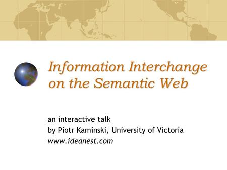 Information Interchange on the Semantic Web an interactive talk by Piotr Kaminski, University of Victoria www.ideanest.com.