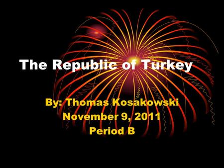 The Republic of Turkey By: Thomas Kosakowski November 9, 2011 Period B.