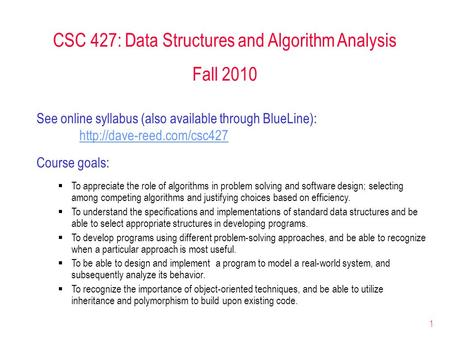 1 CSC 427: Data Structures and Algorithm Analysis Fall 2010 See online syllabus (also available through BlueLine):  Course goals: