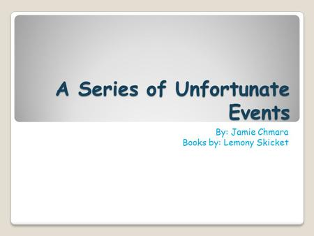 A Series of Unfortunate Events By: Jamie Chmara Books by: Lemony Skicket.