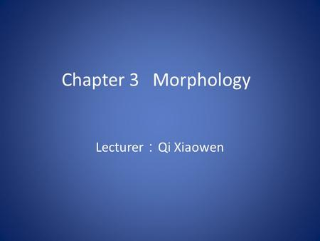Chapter 3 Morphology Lecturer : Qi Xiaowen 3.1 Introduction Definition: Morphology ( 形态学 ) is a branch of grammar which studies the internal structure.
