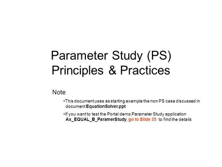 Parameter Study (PS) Principles & Practices Note This document uses as starting example the non PS case discussed in document EquationSolver.ppt If you.
