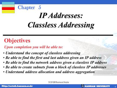 HANNAM UNIVERSITY  TCP/IP Protocol Suite 1 Chapter 5 Objectives Upon completion you will be able to: IP Addresses: Classless Addressing.