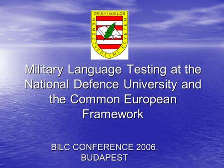 Military Language Testing at the National Defence University and the Common European Framework BILC CONFERENCE 2006. BUDAPEST.