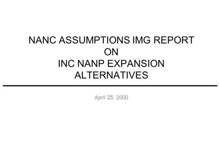 NANC ASSUMPTIONS IMG REPORT ON INC NANP EXPANSION ALTERNATIVES April 25, 2000.