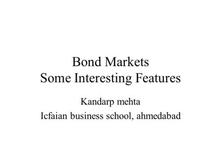 Bond Markets Some Interesting Features Kandarp mehta Icfaian business school, ahmedabad.