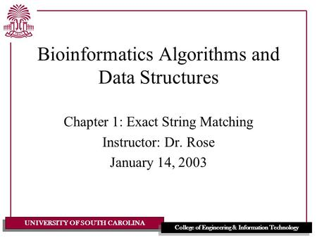 UNIVERSITY OF SOUTH CAROLINA College of Engineering & Information Technology Bioinformatics Algorithms and Data Structures Chapter 1: Exact String Matching.