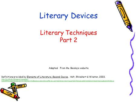 Literary Devices Literary Techniques Part 2 Adapted From Ms. Baisley's website Definitions provided by Elements of Literature, Second Course. Holt, Rhinehart.