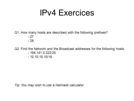 IPv4 Exercices Q1. How many hosts are described with the following prefixes? - 27 - 28 Q2. Find the Network and the Broadcast addresses for the following.