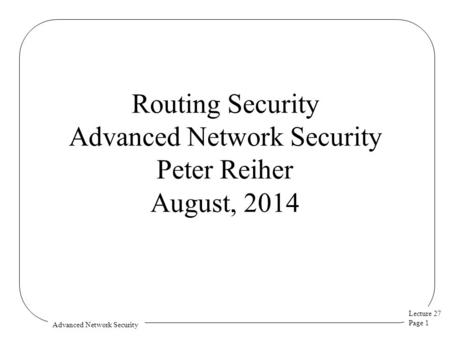 Lecture 27 Page 1 Advanced Network Security Routing Security Advanced Network Security Peter Reiher August, 2014.