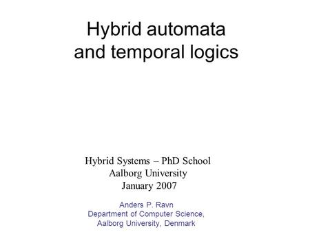 Hybrid automata and temporal logics Anders P. Ravn Department of Computer Science, Aalborg University, Denmark Hybrid Systems – PhD School Aalborg University.