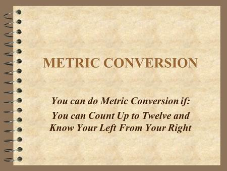 METRIC CONVERSION You can do Metric Conversion if: You can Count Up to Twelve and Know Your Left From Your Right.