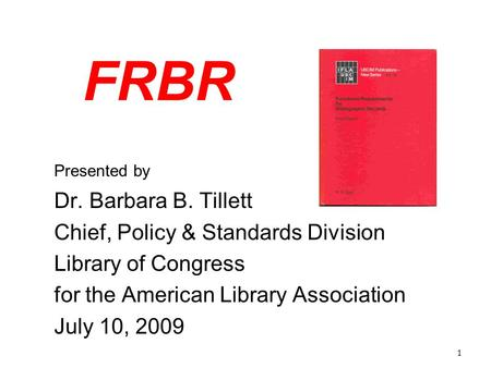 1 FRBR Presented by Dr. Barbara B. Tillett Chief, Policy & Standards Division Library of Congress for the American Library Association July 10, 2009.