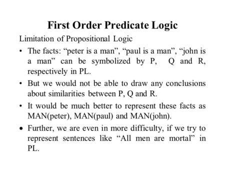 "First Order Predicate Logic Limitation of Propositional Logic The facts: ""peter is a man"", ""paul is a man"", ""john is a man"" can be symbolized by P, Q and."