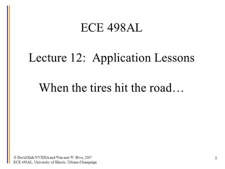 © David Kirk/NVIDIA and Wen-mei W. Hwu, 2007 ECE 498AL, University of Illinois, Urbana-Champaign 1 ECE 498AL Lecture 12: Application Lessons When the tires.