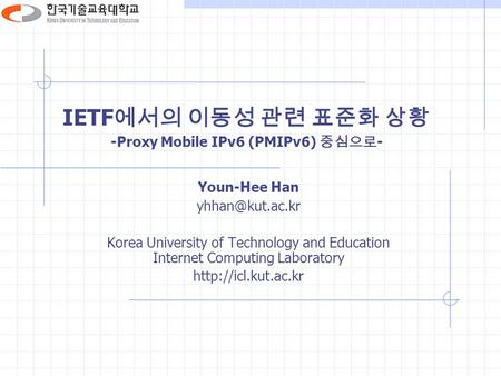 IETF 에서의 이동성 관련 표준화 상황 -Proxy Mobile IPv6 (PMIPv6) 중심으로 - Youn-Hee Han Korea University of Technology and Education Internet Computing.