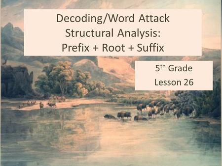 Decoding/Word Attack Structural Analysis: Prefix + Root + Suffix 5 th Grade Lesson 26.
