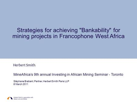 MineAfrica's 9th annual Investing in African Mining Seminar - Toronto Stéphane Brabant, Partner, Herbert Smith Paris LLP 8 March 2011 Strategies for achieving.