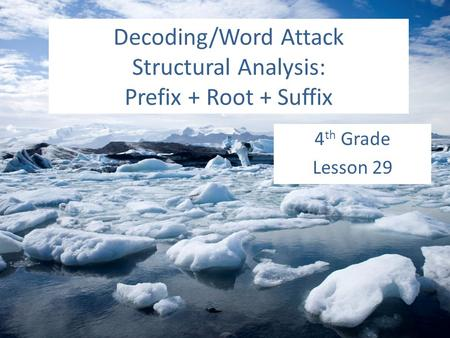 Decoding/Word Attack Structural Analysis: Prefix + Root + Suffix 4 th Grade Lesson 29.