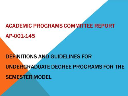 ACADEMIC PROGRAMS COMMITTEE REPORT AP-001-145 DEFINITIONS AND GUIDELINES FOR UNDERGRADUATE DEGREE PROGRAMS FOR THE SEMESTER MODEL.