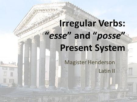 "Irregular Verbs: ""esse"" and ""posse"" Present System Magister Henderson Latin II."