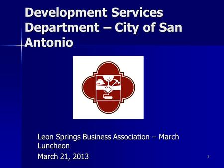 1 Development Services Department – City of San Antonio Leon Springs Business Association – March Luncheon March 21, 2013.