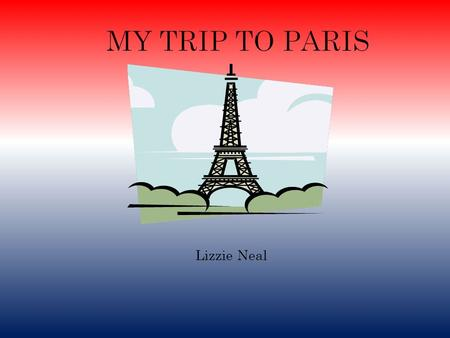 Lizzie Neal. Itinerary I am staying in Paris for four days. I am going to Paris at July 4th through July 6th. Some famous attractions I will be going.