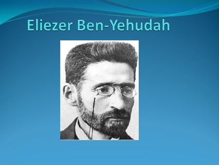 Introduction Elizer Ben-Yehudah (1858-1922)was one of the most famous Jews in modern history. Before him, Hebrew was only spoken in the Torah. However,