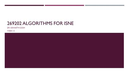 269202 ALGORITHMS FOR ISNE DR. KENNETH COSH WEEK 13.