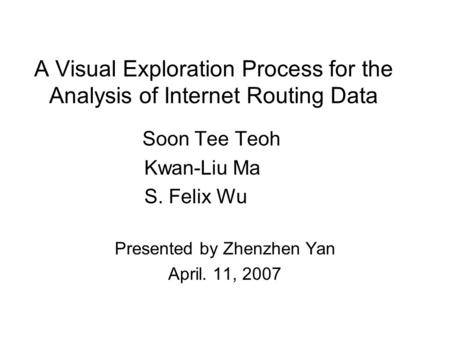 A Visual Exploration Process for the Analysis of Internet Routing Data Soon Tee Teoh Kwan-Liu Ma S. Felix Wu Presented by Zhenzhen Yan April. 11, 2007.