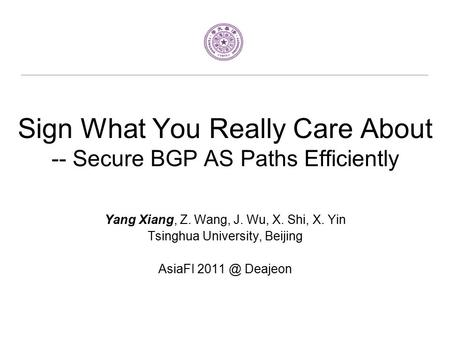Sign What You Really Care About -- Secure BGP AS Paths Efficiently Yang Xiang, Z. Wang, J. Wu, X. Shi, X. Yin Tsinghua University, Beijing AsiaFI 2011.