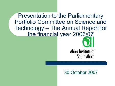 Presentation to the Parliamentary Portfolio Committee on Science and Technology – The Annual Report for the financial year 2006/07 30 October 2007.