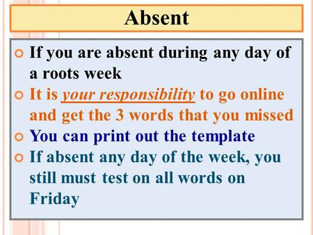 Absent If you are absent during any day of a roots week It is your responsibility to go online and get the 3 words that you missed You can print out the.