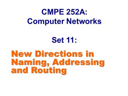 CMPE 252A: Computer Networks Set 11: New Directions in Naming, Addressing and Routing.