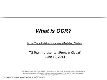 Exascale Programming Models Lecture Series 06/12/2014 What is OCR? TG Team (presenter: Romain Cledat) June 12, 2014 https://xstackwiki.modelado.org/Traleika_Glacier/