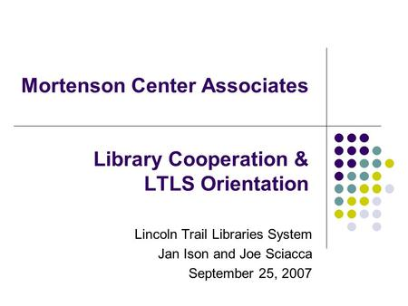 Mortenson Center Associates Library Cooperation & LTLS Orientation Lincoln Trail Libraries System Jan Ison and Joe Sciacca September 25, 2007.
