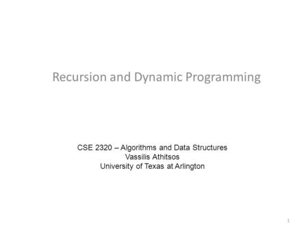 Recursion and Dynamic Programming CSE 2320 – Algorithms and Data Structures Vassilis Athitsos University of Texas at Arlington 1.