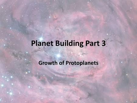 Planet Building Part 3 Growth of Protoplanets. Starter Hubble images https://www.youtube.com/watch?v=1lPXy- WKn7k&list=PLiuUQ9asub3Ta8mqP5LNiOhOygRzue8k.